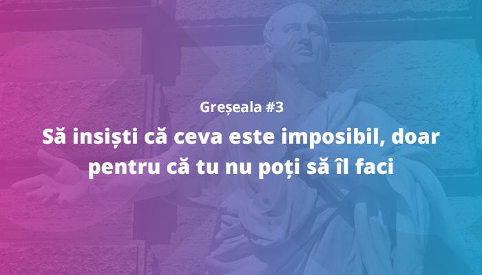 Greșeala nr. 3: Să insiști că ceva este imposibil, doar pentru că tu nu poți să faci acel ceva