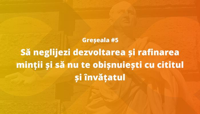 Greșeala nr 5: Să neglijezi dezvoltarea și rafinarea minții și să nu te obișnuiești cu cititul și învățatul